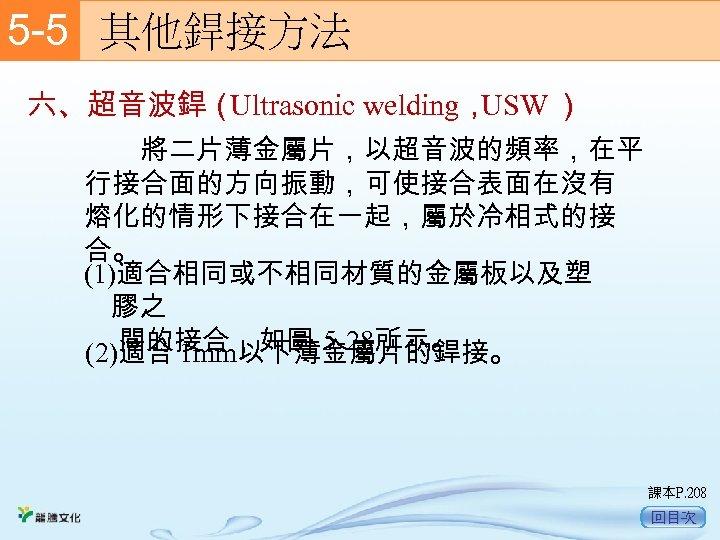 5 -5  其他銲接方法 六、超音波銲( Ultrasonic welding, USW )   將二片薄金屬片,以超音波的頻率,在平 行接合面的方向振動,可使接合表面在沒有 熔化的情形下接合在一起,屬於冷相式的接 合。 (1)適合相同或不相同材質的金屬板以及塑 膠之