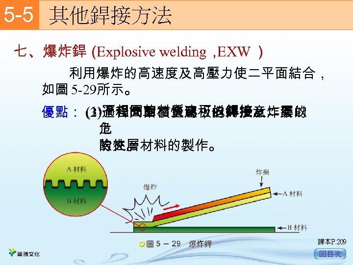 5 -5  其他銲接方法 七、爆炸銲( Explosive welding, EXW )   利用爆炸的高速度及高壓力使二平面結合, 如圖 5 -29所示。 (1)不相同的材質也可以銲接。 (3)過程簡單、快速,但需注意炸藥的