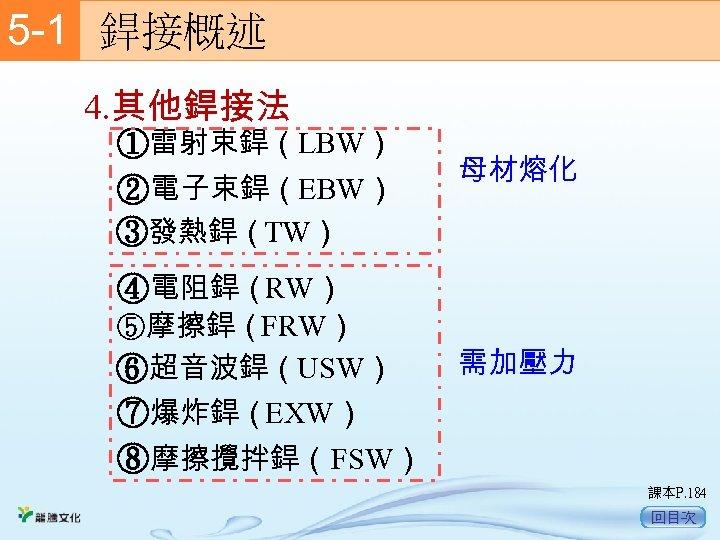 5 -1  銲接概述 4. 其他銲接法 ①雷射束銲(LBW) ②電子束銲(EBW) ③發熱銲(TW) 母材熔化 ④電阻銲(RW) ⑤摩擦銲(FRW) ⑥超音波銲(USW) ⑦爆炸銲(EXW) ⑧摩擦攪拌銲(FSW)