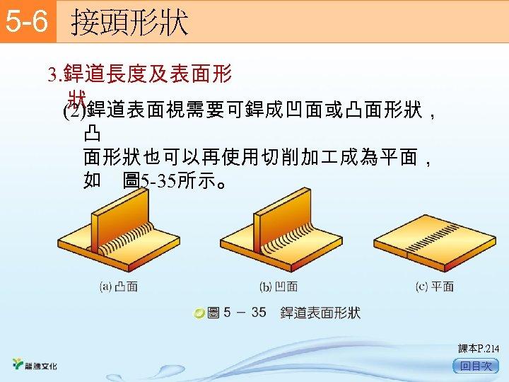 5 -6  接頭形狀 3. 銲道長度及表面形 狀 (2)銲道表面視需要可銲成凹面或凸面形狀, 凸 面形狀也可以再使用切削加 成為平面, 如 圖 5 -35所示。 課本P.