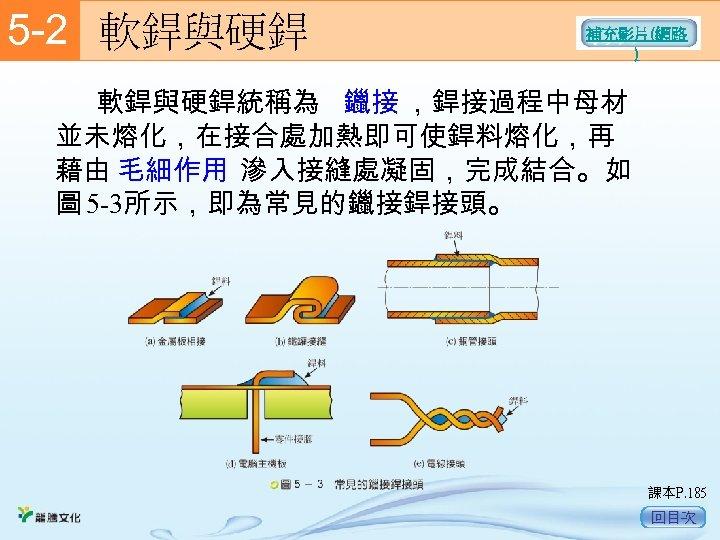 5 -2  軟銲與硬銲 補充影片(網路 )    軟銲與硬銲統稱為 鑞接 ,銲接過程中母材 並未熔化,在接合處加熱即可使銲料熔化,再 藉由 毛細作用 滲入接縫處凝固,完成結合。如 圖