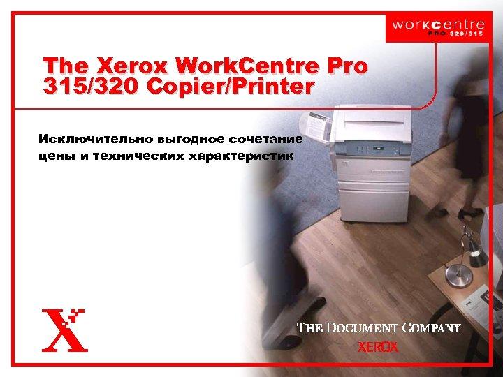 The Xerox Work. Centre Pro 315/320 Copier/Printer Исключительно выгодное сочетание цены и технических характеристик