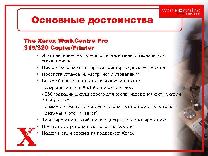 Основные достоинства The Xerox Work. Centre Pro 315/320 Copier/Printer • Исключительно выгодное сочетание цены