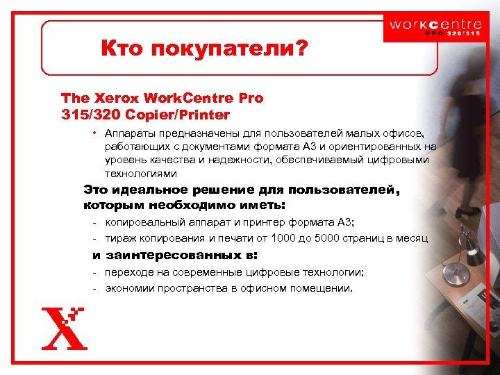 Кто покупатели? The Xerox Work. Centre Pro 315/320 Copier/Printer • Аппараты предназначены для пользователей