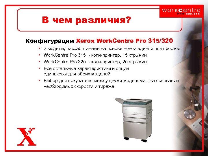 В чем различия? Конфигурации Xerox Work. Centre Pro 315/320 • • 2 модели, разработанные