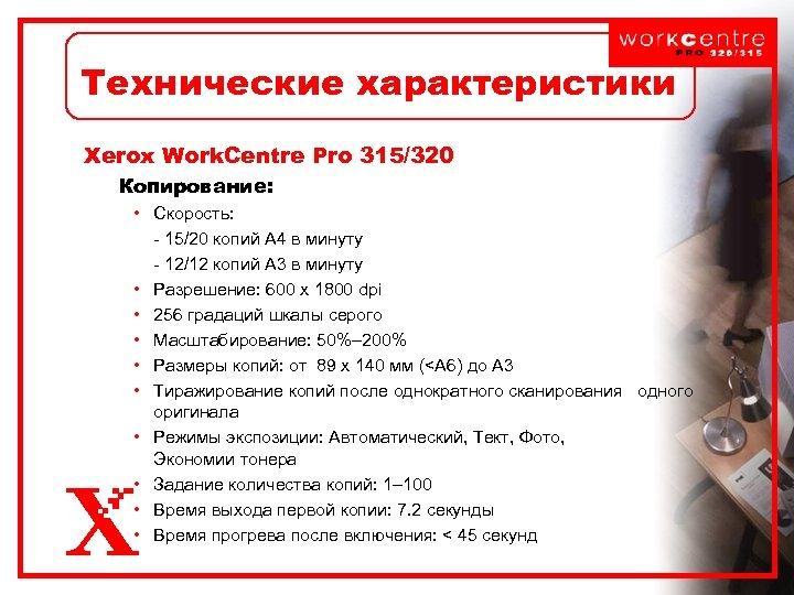 Технические характеристики Xerox Work. Centre Pro 315/320 Копирование: • Скорость: - 15/20 копий А