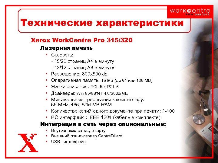 Технические характеристики Xerox Work. Centre Pro 315/320 Лазерная печать • Скорость: - 15/20 страниц