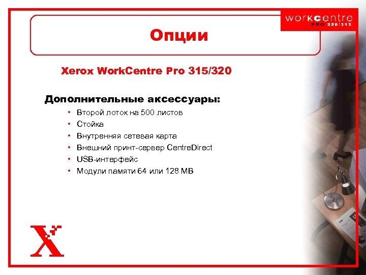 Опции Xerox Work. Centre Pro 315/320 Дополнительные аксессуары: • • • Второй лоток на