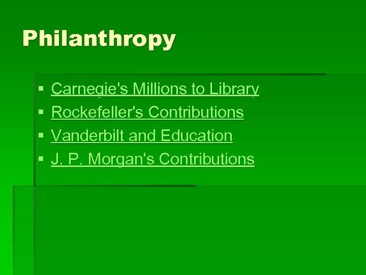 Philanthropy § § Carnegie's Millions to Library Rockefeller's Contributions Vanderbilt and Education J. P.