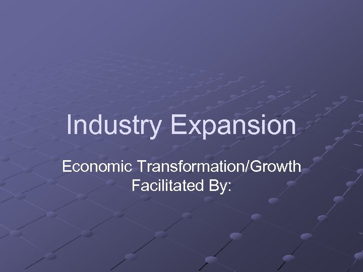 Industry Expansion Economic Transformation/Growth Facilitated By: