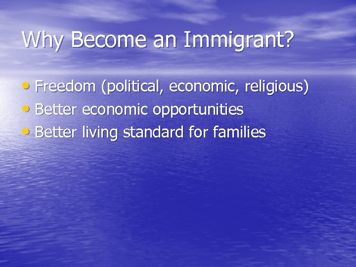 Why Become an Immigrant? • Freedom (political, economic, religious) • Better economic opportunities •