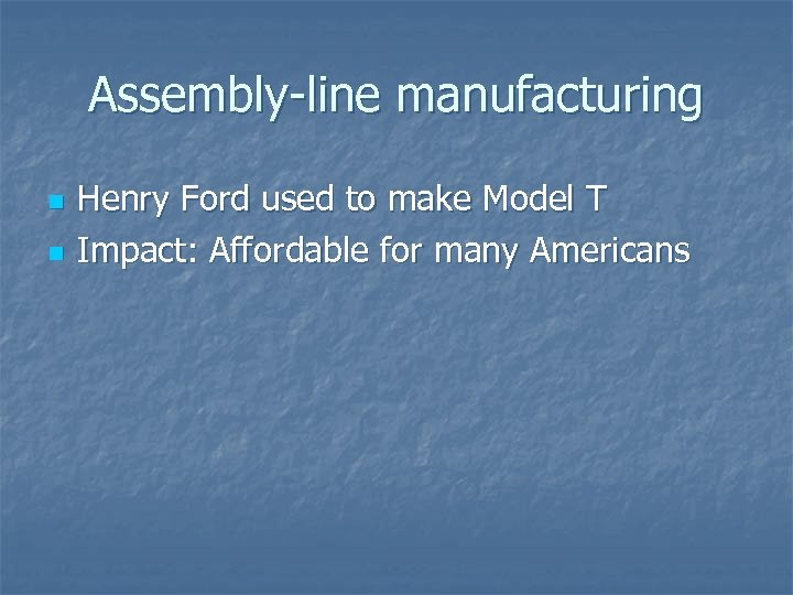 Assembly-line manufacturing n n Henry Ford used to make Model T Impact: Affordable for