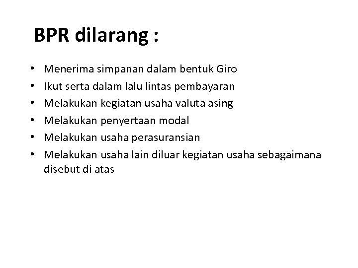BPR dilarang : • • • Menerima simpanan dalam bentuk Giro Ikut serta dalam