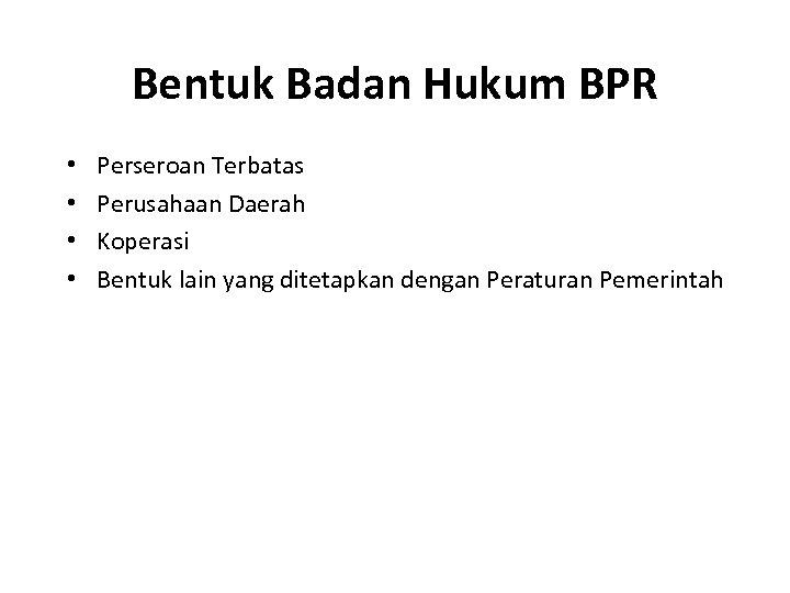 Bentuk Badan Hukum BPR • • Perseroan Terbatas Perusahaan Daerah Koperasi Bentuk lain yang