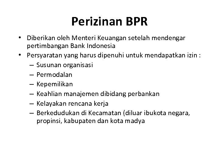 Perizinan BPR • Diberikan oleh Menteri Keuangan setelah mendengar pertimbangan Bank Indonesia • Persyaratan