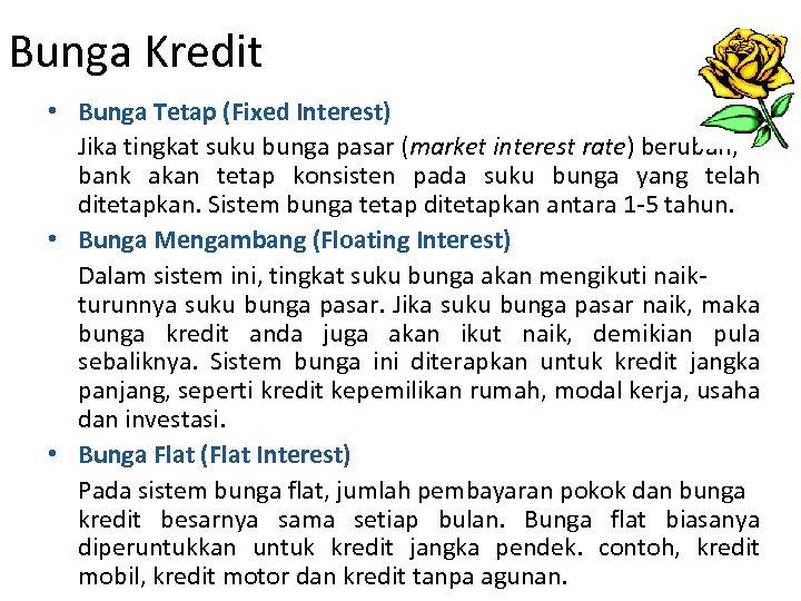 Bunga Kredit • Bunga Tetap (Fixed Interest) Jika tingkat suku bunga pasar (market interest