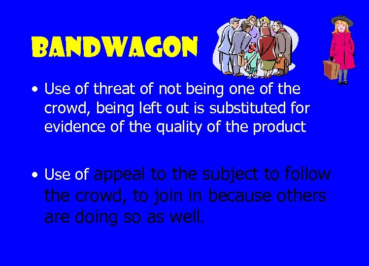Bandwagon • Use of threat of not being one of the crowd, being left