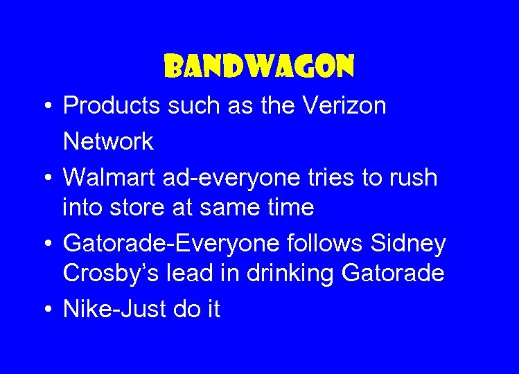 Bandwagon • Products such as the Verizon Network • Walmart ad-everyone tries to rush