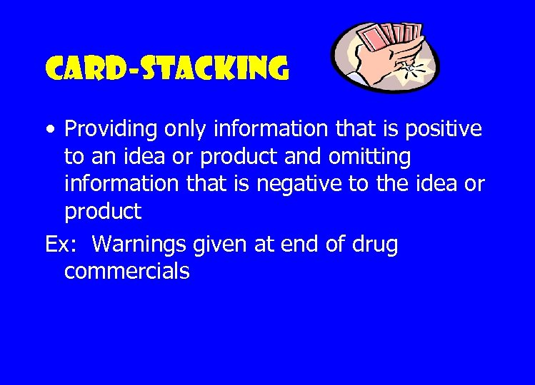 Card-stacking • Providing only information that is positive to an idea or product and