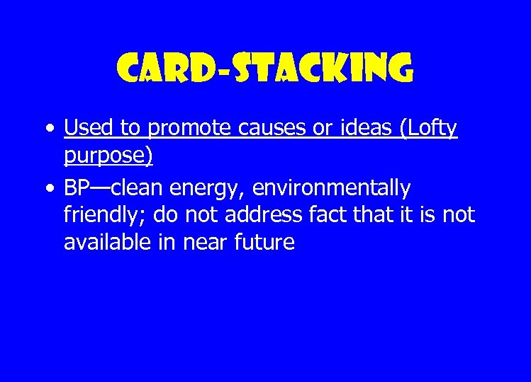 Card-stacking • Used to promote causes or ideas (Lofty purpose) • BP—clean energy, environmentally