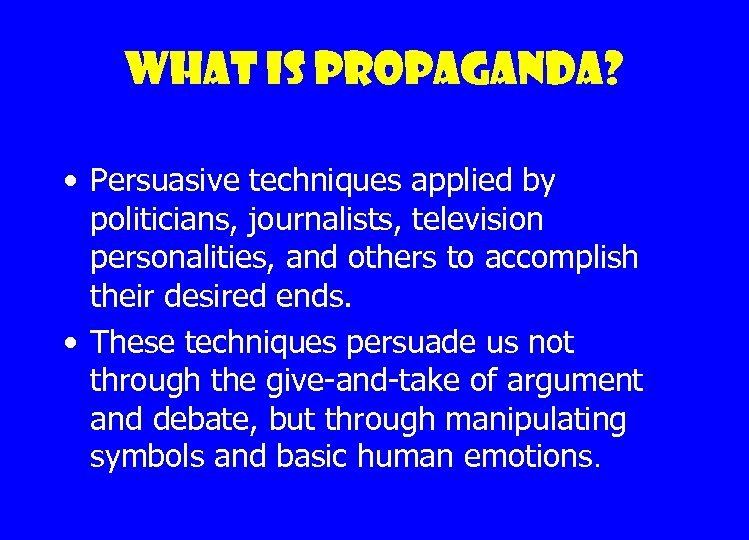 What is propaganda? • Persuasive techniques applied by politicians, journalists, television personalities, and others
