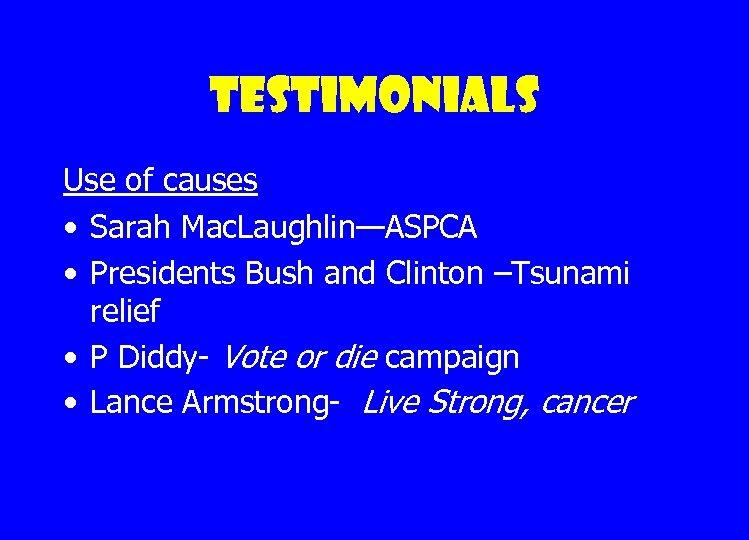 Testimonials Use of causes • Sarah Mac. Laughlin—ASPCA • Presidents Bush and Clinton –Tsunami