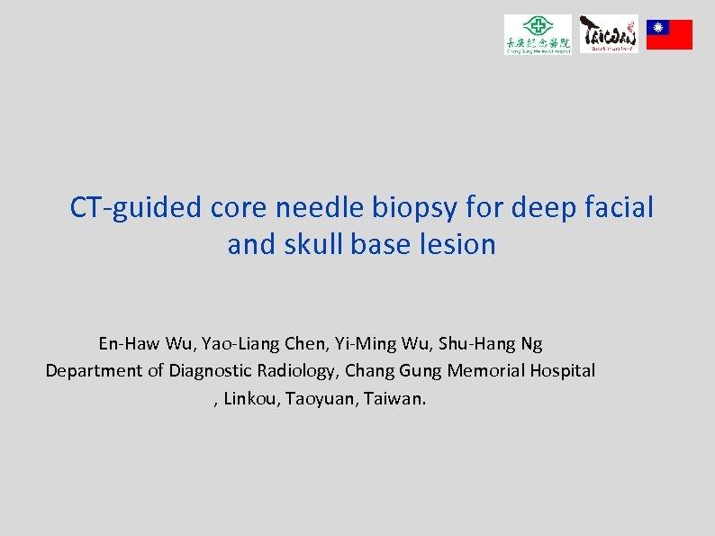 CT-guided core needle biopsy for deep facial and skull base lesion En-Haw Wu, Yao-Liang