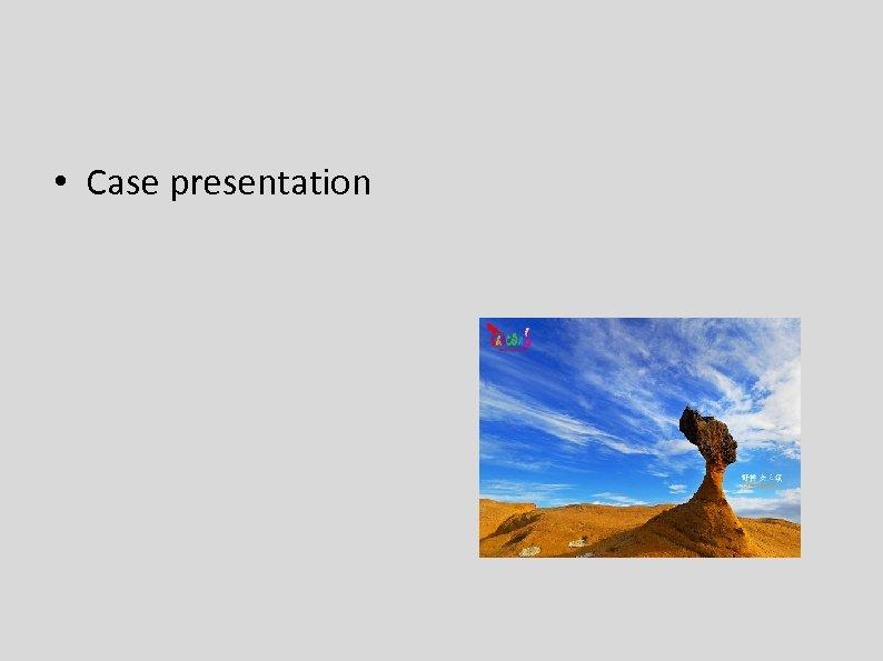 • Case presentation