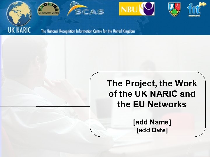 The Project, the Work of the UK NARIC and the EU Networks [add Name]