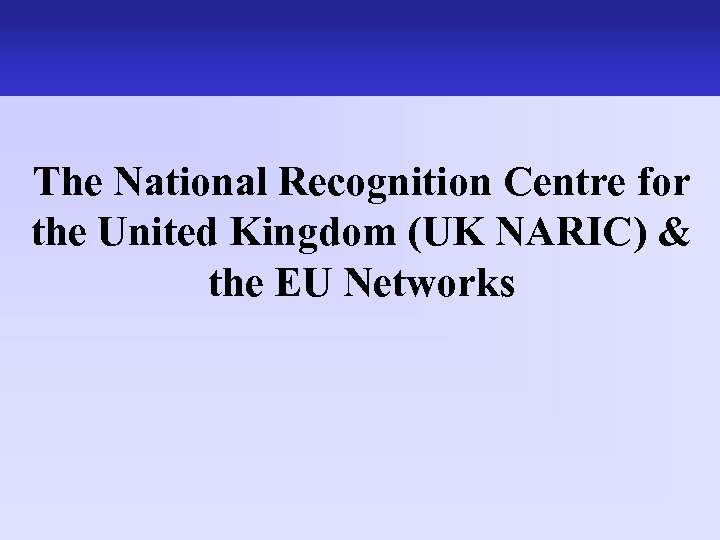 The work of the UK NARIC The National Recognition Centre for the United Kingdom
