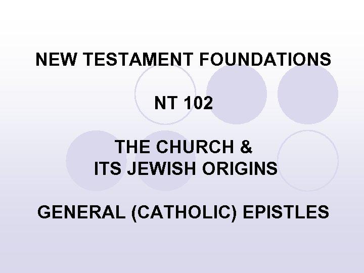 NEW TESTAMENT FOUNDATIONS NT 102 THE CHURCH & ITS JEWISH ORIGINS GENERAL (CATHOLIC) EPISTLES