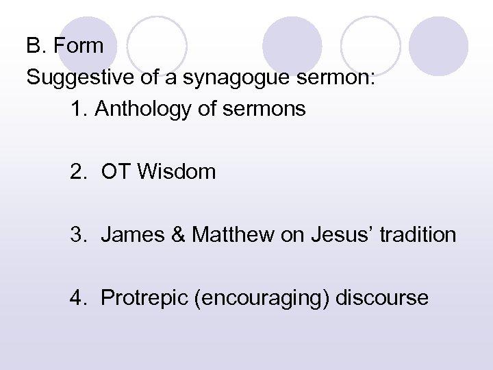 B. Form Suggestive of a synagogue sermon: 1. Anthology of sermons 2. OT Wisdom