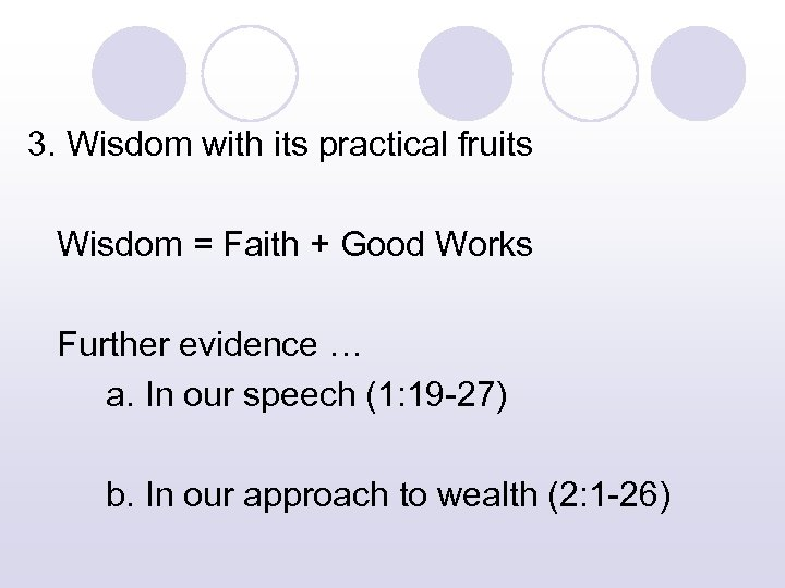 3. Wisdom with its practical fruits Wisdom = Faith + Good Works Further evidence