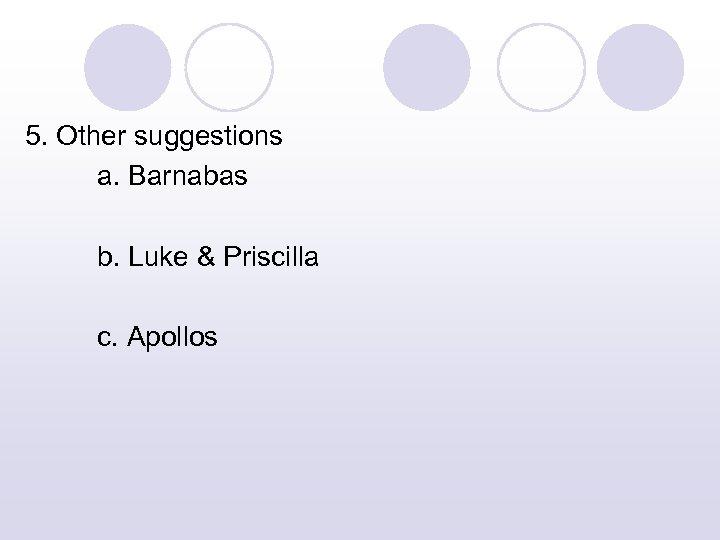 5. Other suggestions a. Barnabas b. Luke & Priscilla c. Apollos