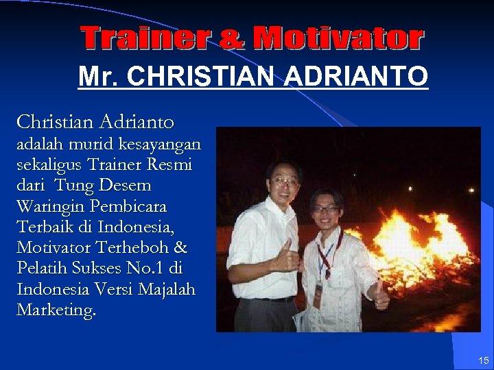 Mr. CHRISTIAN ADRIANTO Christian Adrianto adalah murid kesayangan sekaligus Trainer Resmi dari Tung Desem