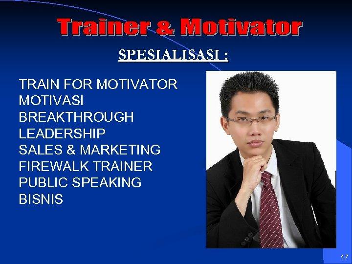 SPESIALISASI : TRAIN FOR MOTIVATOR MOTIVASI BREAKTHROUGH LEADERSHIP SALES & MARKETING FIREWALK TRAINER PUBLIC