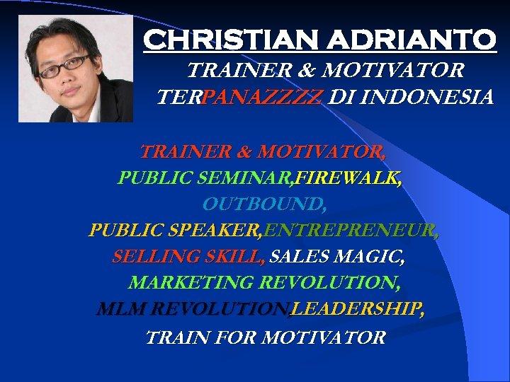 CHRISTIAN ADRIANTO TRAINER & MOTIVATOR TERPANAZZZZ DI INDONESIA TRAINER & MOTIVATOR, PUBLIC SEMINAR, FIREWALK,