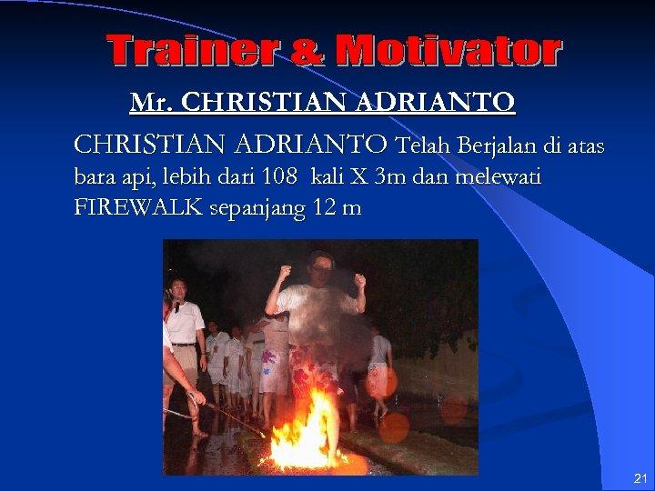 Mr. CHRISTIAN ADRIANTO Telah Berjalan di atas bara api, lebih dari 108 kali X