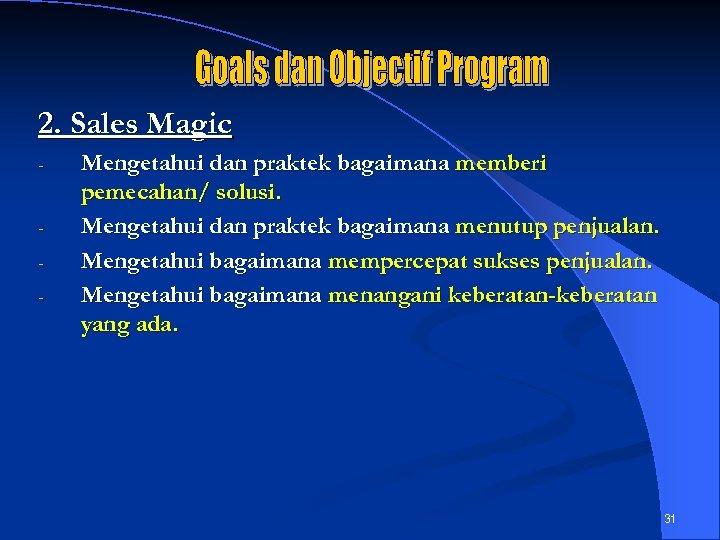 2. Sales Magic - - Mengetahui dan praktek bagaimana memberi pemecahan/ solusi. Mengetahui dan