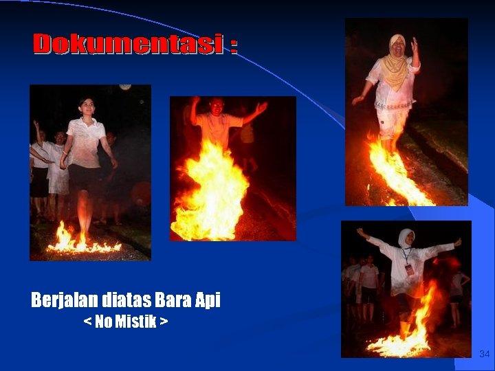 Berjalan diatas Bara Api < No Mistik > 34