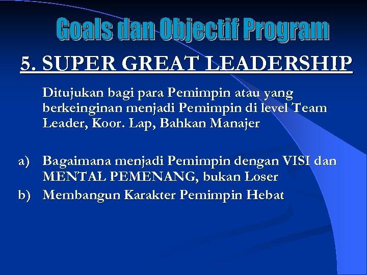 5. SUPER GREAT LEADERSHIP Ditujukan bagi para Pemimpin atau yang berkeinginan menjadi Pemimpin di