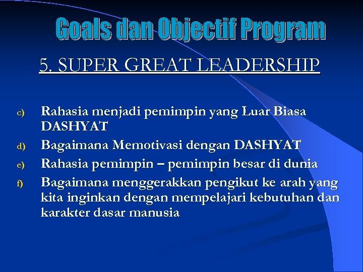 5. SUPER GREAT LEADERSHIP c) d) e) f) Rahasia menjadi pemimpin yang Luar Biasa