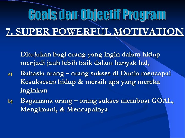 7. SUPER POWERFUL MOTIVATION a) b) Ditujukan bagi orang yang ingin dalam hidup menjadi