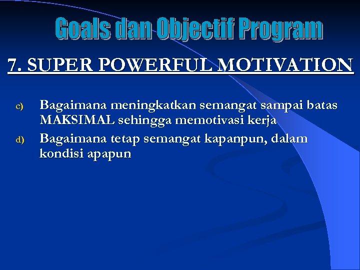 7. SUPER POWERFUL MOTIVATION c) d) Bagaimana meningkatkan semangat sampai batas MAKSIMAL sehingga memotivasi