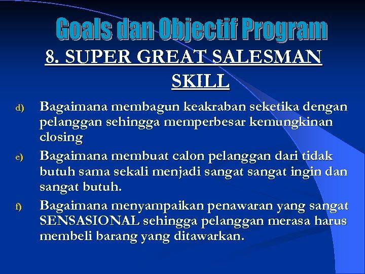 8. SUPER GREAT SALESMAN SKILL d) e) f) Bagaimana membagun keakraban seketika dengan pelanggan