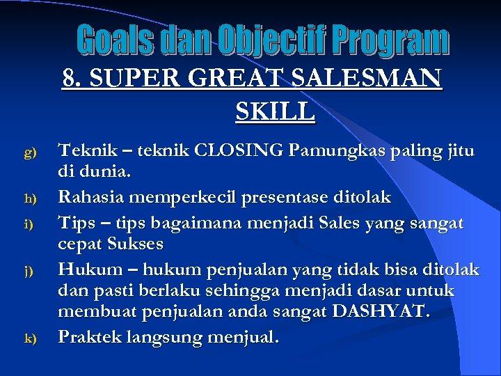 8. SUPER GREAT SALESMAN SKILL g) h) i) j) k) Teknik – teknik CLOSING