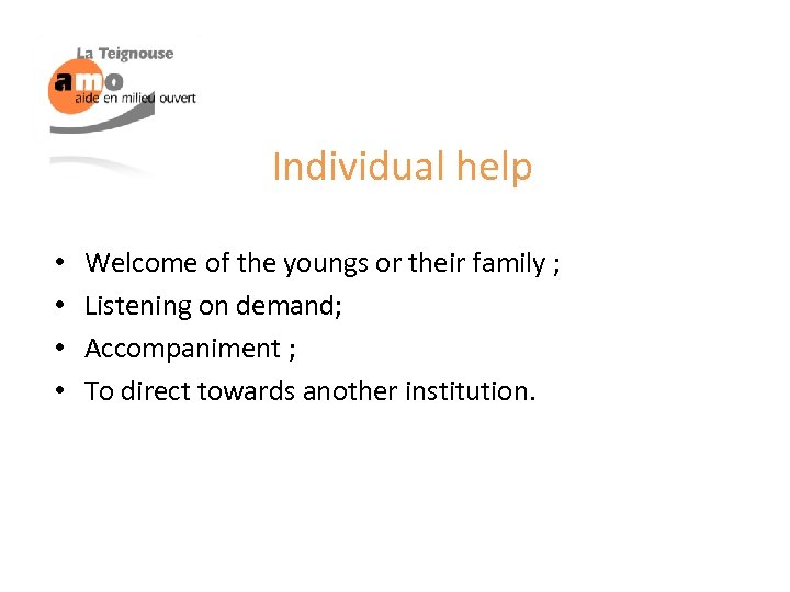 Individual help • • Welcome of the youngs or their family ; Listening on