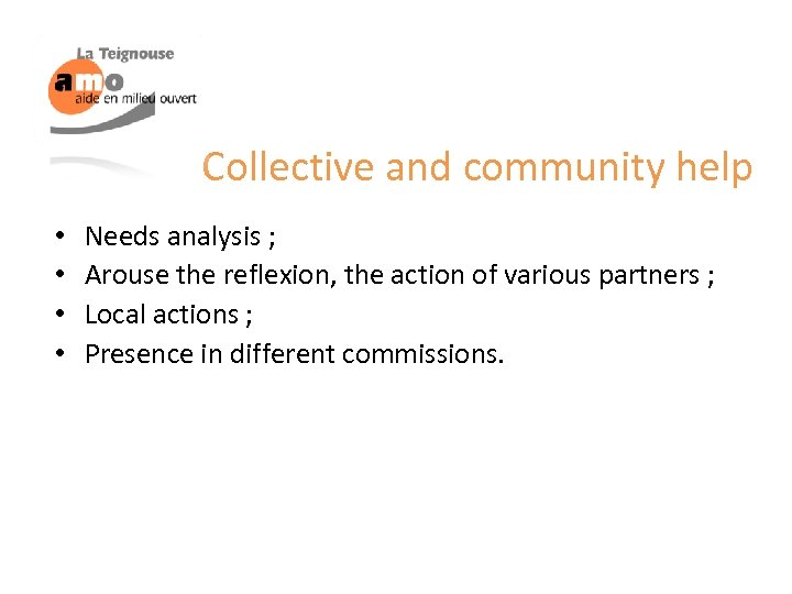 Collective and community help • • Needs analysis ; Arouse the reflexion, the action