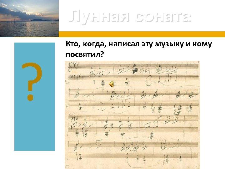 Лунная соната ? Кто, когда, написал эту музыку и кому посвятил?
