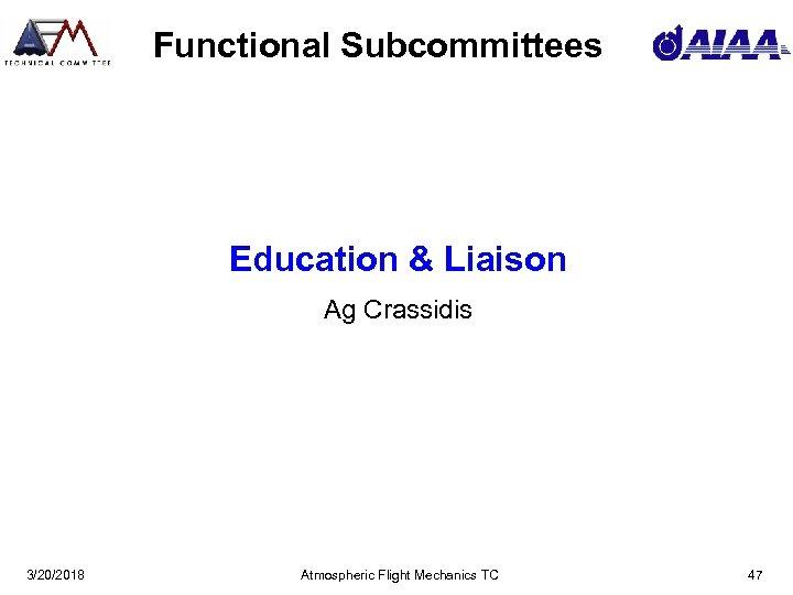 Functional Subcommittees Education & Liaison Ag Crassidis 3/20/2018 Atmospheric Flight Mechanics TC 47